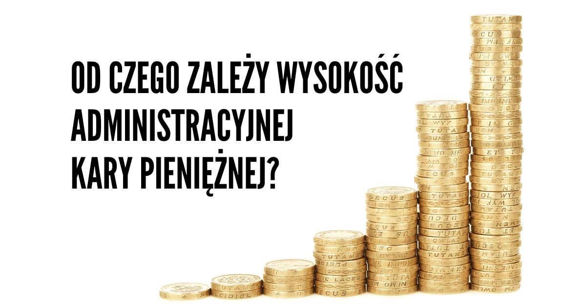 Od czego zależy wysokość administracyjnej kary pieniężnej?